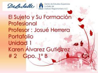 El Sujeto y Su Formación Profesional  Profesor : Josué Herrera Portafolio Unidad 1