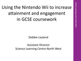 Debbie Leyland Assistant Director  Science Learning Centre North West