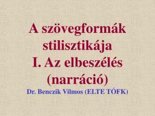 A szövegformák stilisztikája I. Az elbeszélés (narráció) Dr. Benczik Vilmos (ELTE TÓFK)