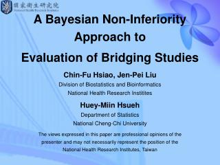 A Bayesian Non-Inferiority Approach to Evaluation of Bridging Studies Chin-Fu Hsiao, Jen-Pei Liu