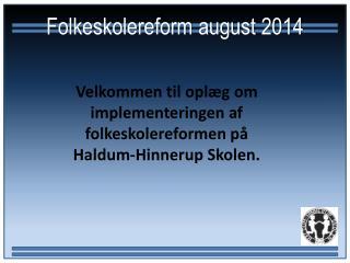 Velkommen til oplæg om implementeringen af folkeskolereformen på  Haldum-Hinnerup Skolen.