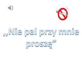 """,,Nie pal przy mnie proszę"""""""