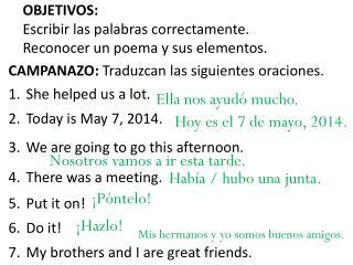 CAMPANAZO:  Traduzcan las siguientes oraciones .  She helped us a lot.  Today is May 7, 2014.