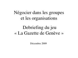 Négocier dans les groupes et les organisations  Debriefing du jeu « La Gazette de Genève »