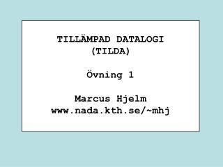TILLÄMPAD DATALOGI (TILDA) Övning 1 Marcus Hjelm nada.kth.se/~mhj