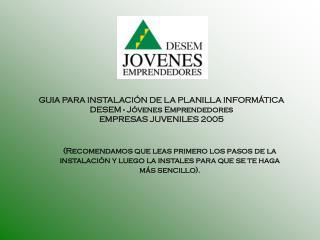 GUIA PARA INSTALACIÓN DE LA PLANILLA INFORMÁTICA DESEM - Jóvenes Emprendedores