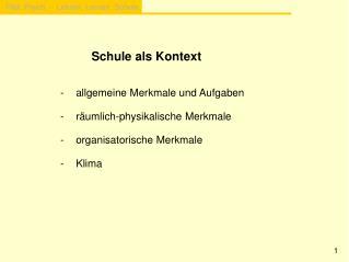 Schule als Kontext -allgemeine Merkmale und Aufgaben -räumlich-physikalische Merkmale