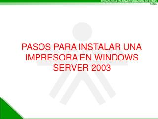 PASOS PARA INSTALAR UNA IMPRESORA EN WINDOWS SERVER 2003