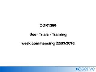 COR1360 User Trials - Training week commencing 22/03/2010