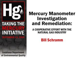 Mercury Manometer Investigation  and Remediation:  A COOPERATIVE EFFORT WITH THE  NATURAL GAS INDUSTRY   Bill Schramm