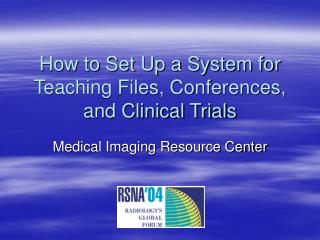 How to Set Up a System for Teaching Files, Conferences, and Clinical Trials