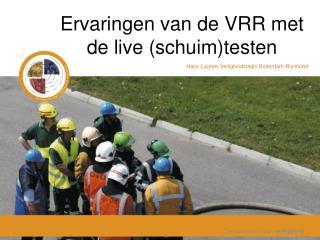 Ervaringen van de VRR met de live (schuim)testen  Hans Luijmes Veiligheidsregio Rotterdam-Rijnmond