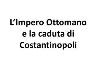 L'Impero Ottomano e la caduta di Costantinopoli