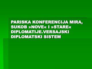 PARISKA KONFERENCIJA MIRA, SUKOB »NOVE« I »STARE« DIPLOMATIJE . VERSAJSKI DIPLOMATSKI SISTEM