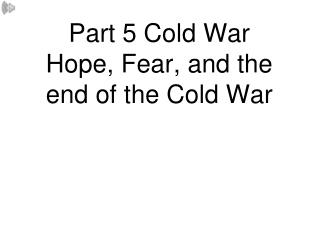 Part 5 Cold War Hope, Fear, and the end of the Cold War