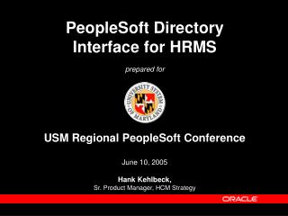PeopleSoft Directory  Interface for HRMS   prepared for     USM Regional PeopleSoft Conference  June 10, 2005  Hank Kehl