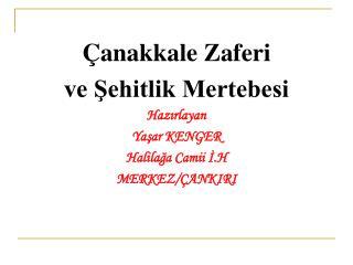 Çanakkale Zaferi  ve Şehitlik Mertebesi Hazırlayan  Yaşar KENGER Halilağa Camii İ.H MERKEZ/ÇANKIRI