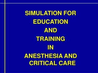 SIMULATION FOR  EDUCATION  AND  TRAINING IN ANESTHESIA AND CRITICAL CARE