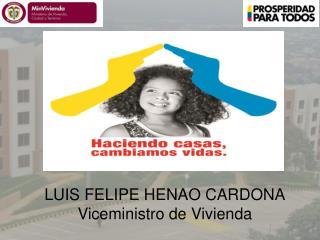 LUIS FELIPE HENAO CARDONA Viceministro de Vivienda