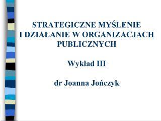 STRATEGICZNE MYŚLENIE  I DZIAŁANIE W ORGANIZACJACH  PUBLICZNYCH Wykład III dr Joanna Jończyk