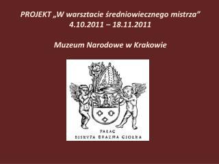 """PROJEKT """"W warsztacie średniowiecznego mistrza""""  4.10.2011 – 18.11.2011 Muzeum Narodowe w Krakowie"""