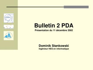 Bulletin 2 PDA Présentation du 11 décembre 2002 Dominik Stankowski Ingénieur HES en informatique
