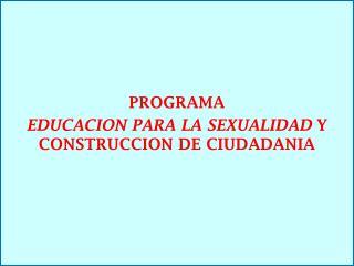 PROGRAMA  EDUCACION PARA LA SEXUALIDAD  Y CONSTRUCCION DE CIUDADANIA