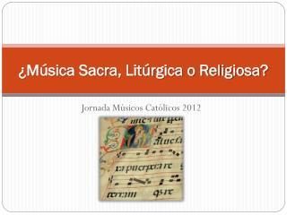 ¿Música Sacra, Litúrgica o Religiosa?
