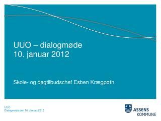 UUO – dialogmøde  10. januar 2012 Skole- og dagtilbudschef Esben Krægpøth