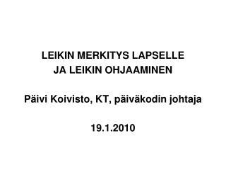 LEIKIN MERKITYS LAPSELLE  JA LEIKIN OHJAAMINEN Päivi Koivisto, KT, päiväkodin johtaja 19.1.2010