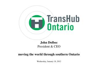 John Dolbec President & CEO moving the world through southern Ontario Wednesday, January 18, 2012