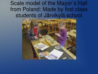 Scale model of the Mayor`s Hall from Poland: Made by first class students of Järvikylä school