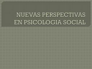 NUEVAS PERSPECTIVAS  EN PSICOLOGIA SOCIAL