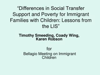 Timothy Smeeding, Coady Wing, Karen Robson  for  Bellagio Meeting on Immigrant Children