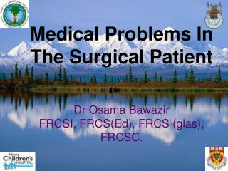 Medical Problems In The Surgical Patient Dr Osama Bawazir FRCSI, FRCS(Ed), FRCS (glas), FRCSC.