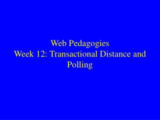 Web Pedagogies Week 12: Transactional Distance and Polling
