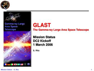 GLAST  The Gamma-ray Large Area Space Telescope Mission Status DC2 Kickoff 1 March 2006 S. Ritz