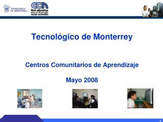 Tecnológico de Monterrey Centros Comunitarios de Aprendizaje Mayo 2008