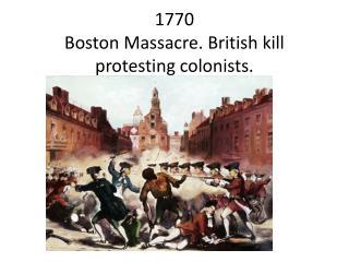 1770  Boston Massacre. British kill protesting colonists.