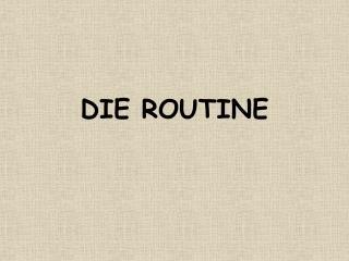 DIE ROUTINE