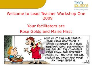 Welcome to Lead Teacher Workshop One 2009 Your facilitators are  Rose Golds and Marie Hirst