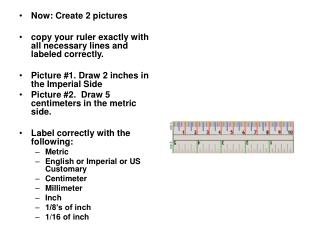 Now: Create 2 pictures copy your ruler exactly with all necessary lines and labeled correctly.