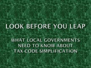 Look before you leap What LOCAL GOVERNMENTS need to KNOW about Tax code Simplification
