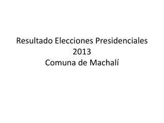 Resultado Elecciones Presidenciales 2013 Comuna de  Machalí