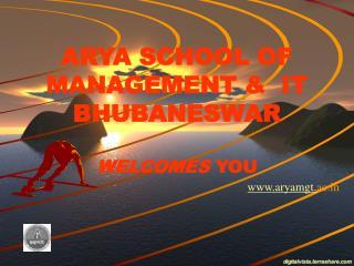 ARYA SCHOOL OF MANAGEMENT &  IT BHUBANESWAR      WELCOMES  YOU