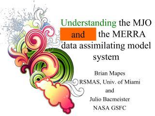 Understanding  the MJO  through the MERRA  data assimilating model system