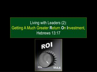 Living with Leaders (2): Getting A Much Greater  R eturn  O n  I nvestment, Hebrews 13:17