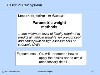Lesson objective - to discuss  Parametric weight  methods   .the minimum level of fidelity required to predict air vehic