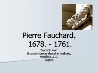 Pierre Fauchard,  1678. - 1761.