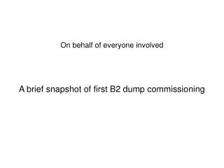 On behalf of everyone involved A brief snapshot of first B2 dump commissioning